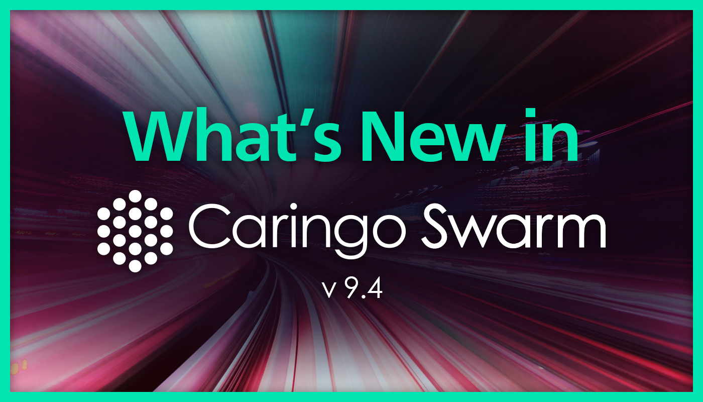 What's New in CaringoSwarm9.4